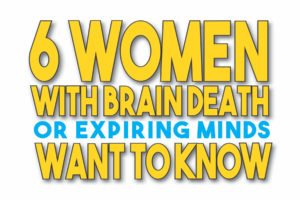 Six Women with Brain Death or Expiring Minds Want to Know